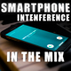 Smartphone Interference In The Mix
